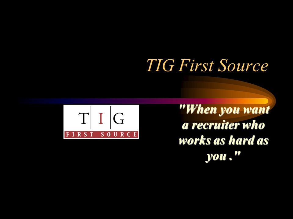 TIG First Source When you want a recruiter who works as hard as you.