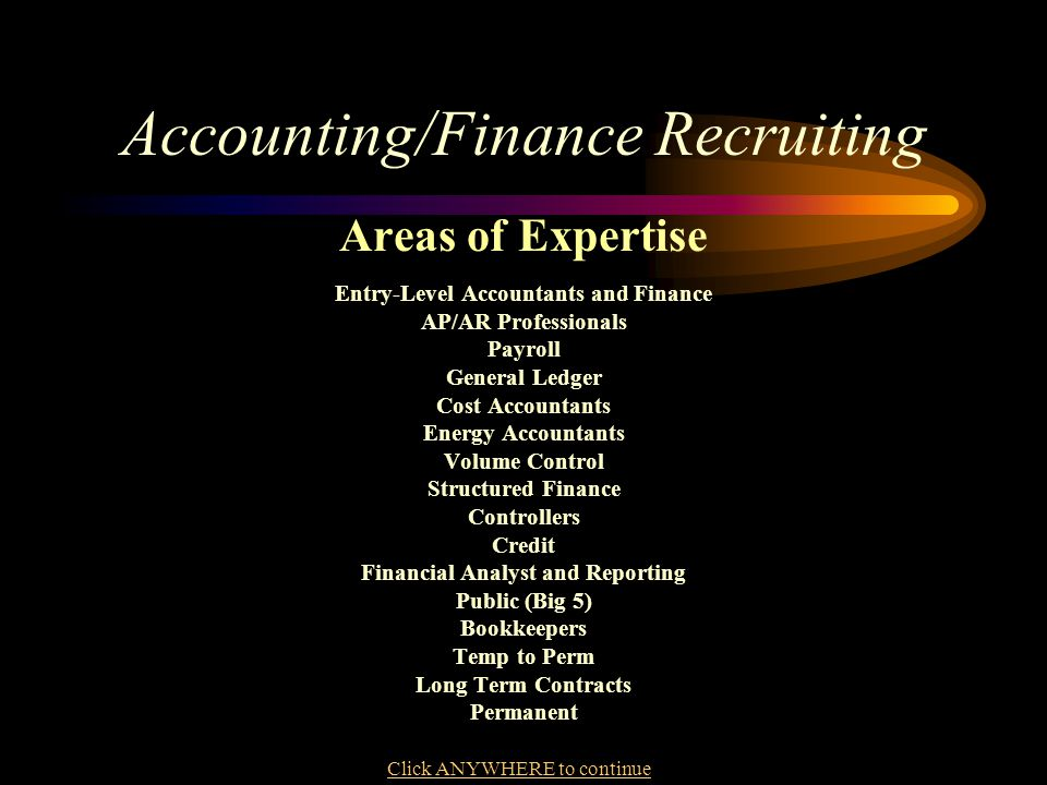 Accounting/Finance Recruiting Areas of Expertise Entry-Level Accountants and Finance AP/AR Professionals Payroll General Ledger Cost Accountants Energy Accountants Volume Control Structured Finance Controllers Credit Financial Analyst and Reporting Public (Big 5) Bookkeepers Temp to Perm Long Term Contracts Permanent Click ANYWHERE to continue