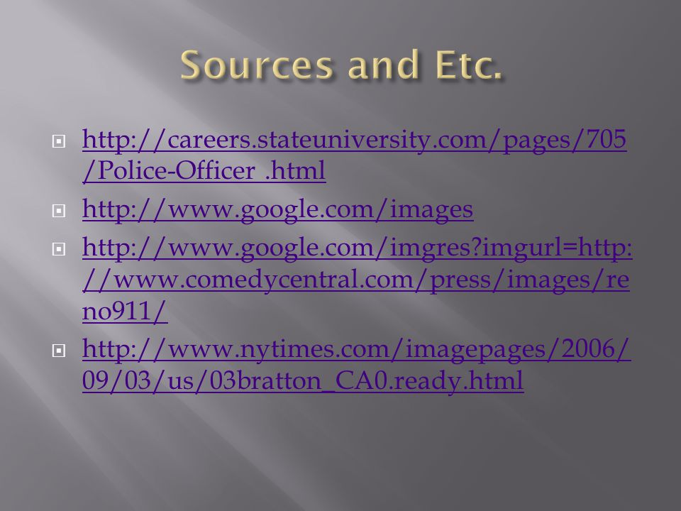  http://careers.stateuniversity.com/pages/705 /Police-Officer.html http://careers.stateuniversity.com/pages/705 /Police-Officer.html  http://www.google.com/images http://www.google.com/images  http://www.google.com/imgres imgurl=http: //www.comedycentral.com/press/images/re no911/ http://www.google.com/imgres imgurl=http: //www.comedycentral.com/press/images/re no911/  http://www.nytimes.com/imagepages/2006/ 09/03/us/03bratton_CA0.ready.html http://www.nytimes.com/imagepages/2006/ 09/03/us/03bratton_CA0.ready.html