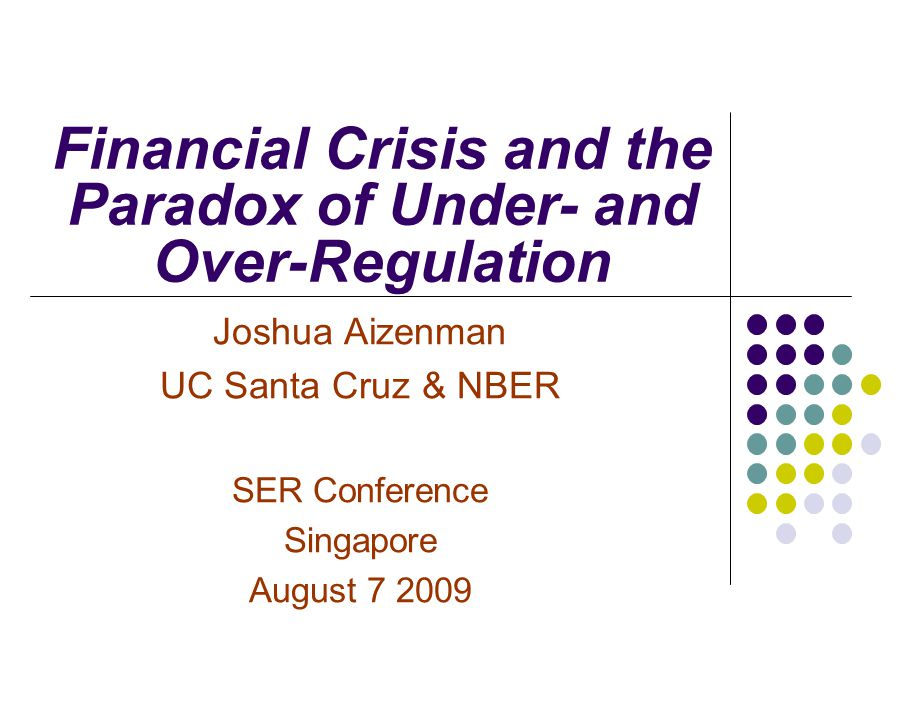 Financial Crisis and the Paradox of Under- and Over-Regulation Joshua Aizenman UC Santa Cruz & NBER SER Conference Singapore August 7 2009