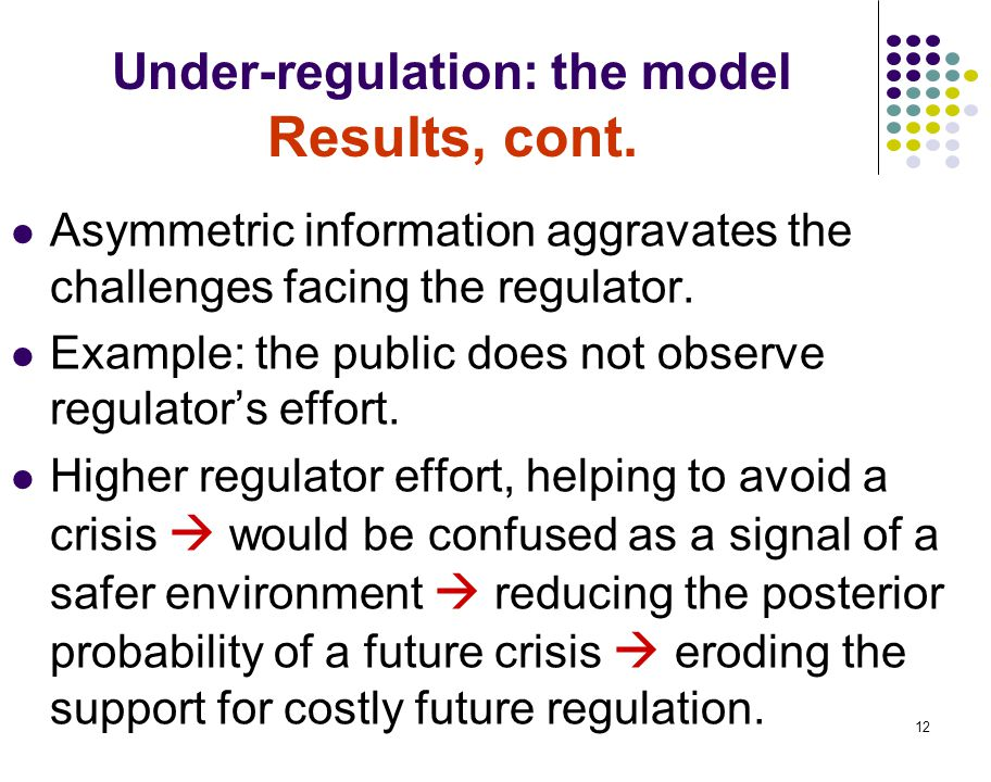 12 Under-regulation: the model Results, cont. Asymmetric information aggravates the challenges facing the regulator. Example: the public does not obse