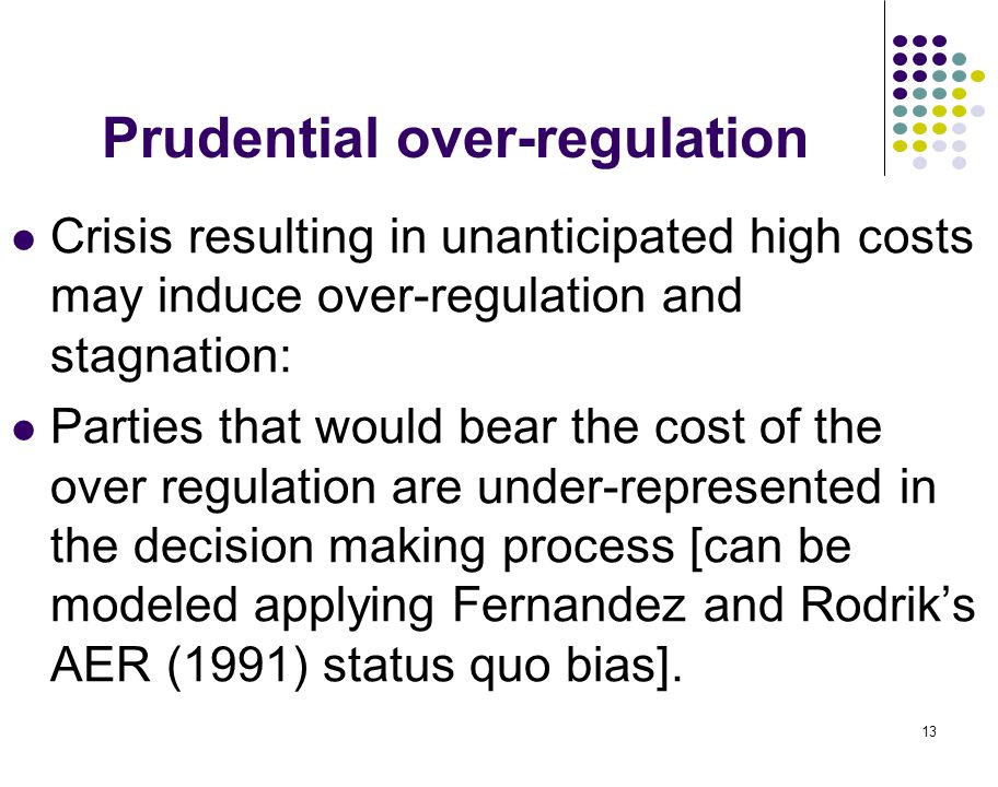 13 Prudential over-regulation Crisis resulting in unanticipated high costs may induce over-regulation and stagnation: Parties that would bear the cost