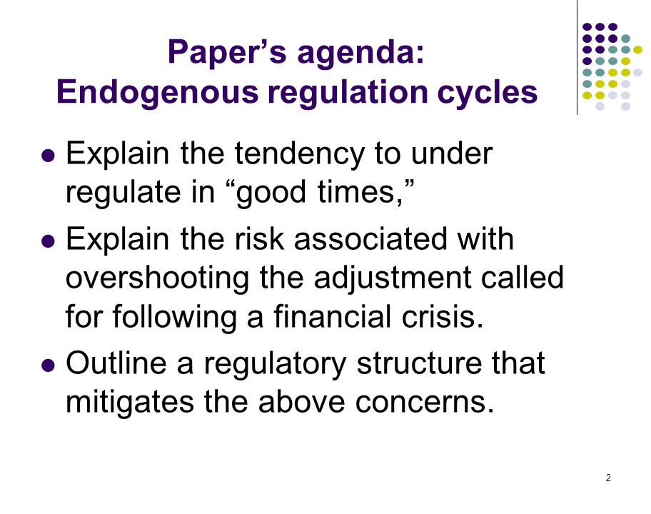 "2 Paper's agenda: Endogenous regulation cycles Explain the tendency to under regulate in ""good times,"" Explain the risk associated with overshooting t"