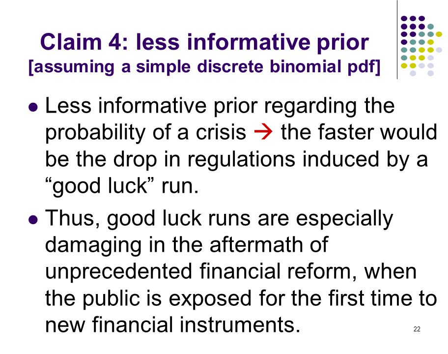 22 Claim 4: less informative prior [assuming a simple discrete binomial pdf] Less informative prior regarding the probability of a crisis  the faster would be the drop in regulations induced by a good luck run.