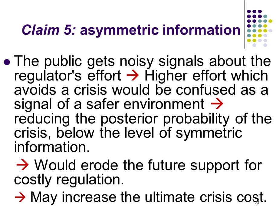 23 Claim 5: asymmetric information The public gets noisy signals about the regulator s effort  Higher effort which avoids a crisis would be confused as a signal of a safer environment  reducing the posterior probability of the crisis, below the level of symmetric information.