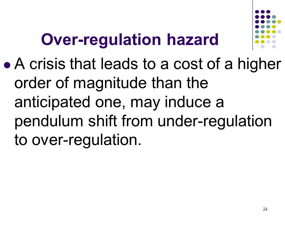 24 Over-regulation hazard A crisis that leads to a cost of a higher order of magnitude than the anticipated one, may induce a pendulum shift from under-regulation to over-regulation.