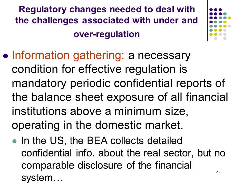 26 Regulatory changes needed to deal with the challenges associated with under and over-regulation Information gathering: a necessary condition for ef