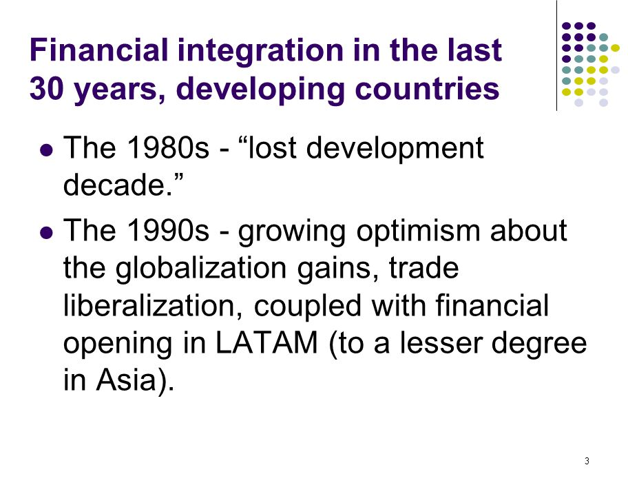 "3 Financial integration in the last 30 years, developing countries The 1980s - ""lost development decade."" The 1990s - growing optimism about the globa"