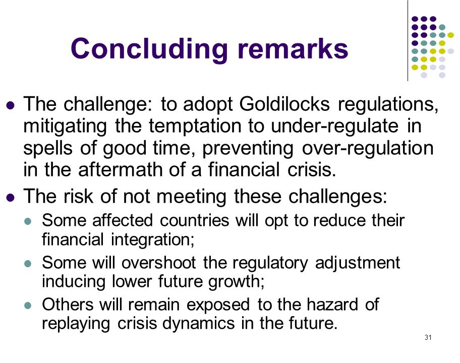 31 Concluding remarks The challenge: to adopt Goldilocks regulations, mitigating the temptation to under-regulate in spells of good time, preventing o