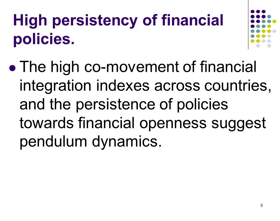 8 High persistency of financial policies. The high co-movement of financial integration indexes across countries, and the persistence of policies towa