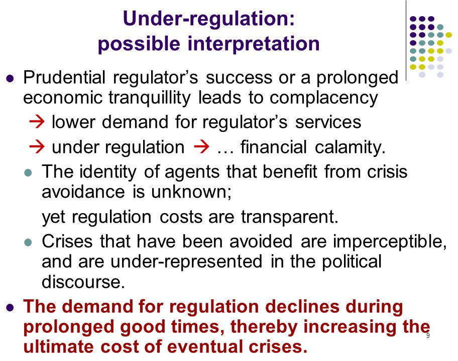 9 Under-regulation: possible interpretation Prudential regulator's success or a prolonged economic tranquillity leads to complacency  lower demand for regulator's services  under regulation  … financial calamity.
