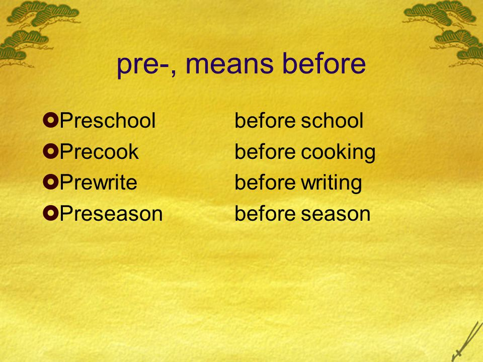pre-, means before  Preschoolbefore school  Precookbefore cooking  Prewritebefore writing  Preseasonbefore season