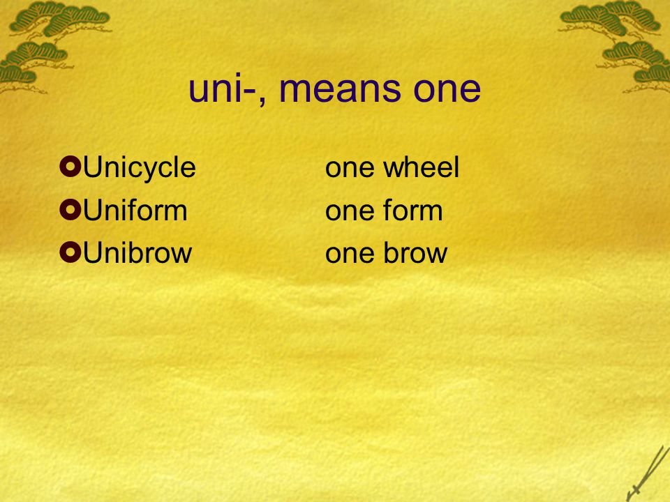 uni-, means one  Unicycleone wheel  Uniformone form  Unibrowone brow