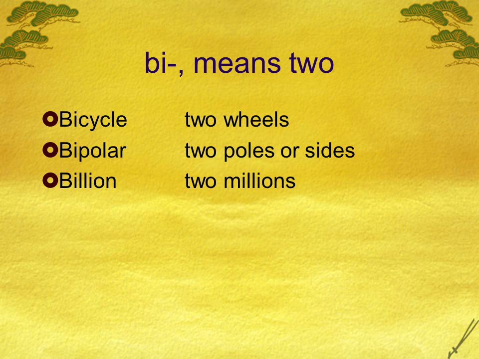 bi-, means two  Bicycletwo wheels  Bipolartwo poles or sides  Billiontwo millions
