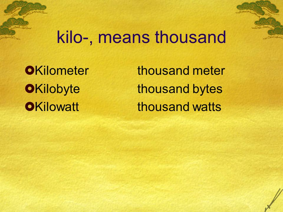 kilo-, means thousand  Kilometerthousand meter  Kilobytethousand bytes  Kilowattthousand watts