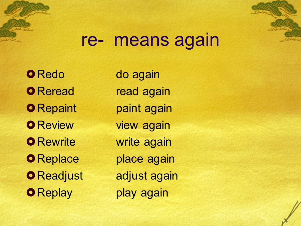 re- means again  Redodo again  Rereadread again  Repaintpaint again  Reviewview again  Rewritewrite again  Replaceplace again  Readjustadjust a