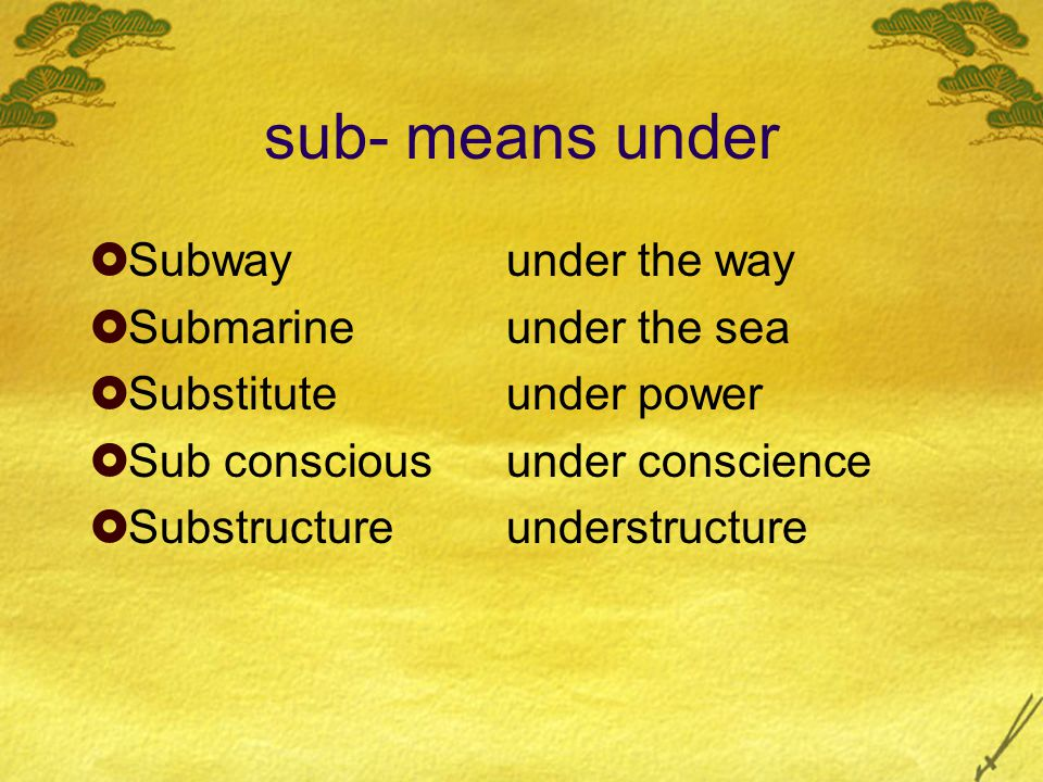 sub- means under  Subwayunder the way  Submarineunder the sea  Substituteunder power  Sub consciousunder conscience  Substructureunderstructure