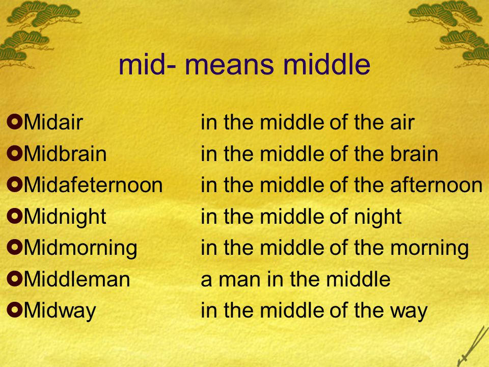 mid- means middle  Midairin the middle of the air  Midbrainin the middle of the brain  Midafeternoonin the middle of the afternoon  Midnightin the