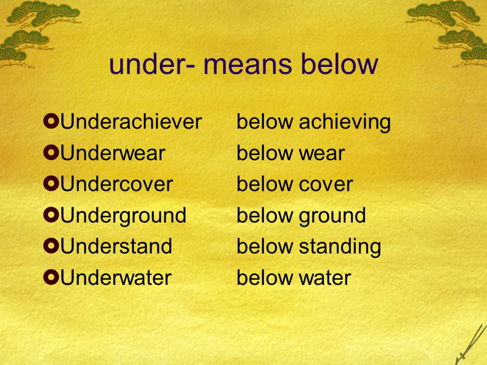 under- means below  Underachieverbelow achieving  Underwearbelow wear  Undercoverbelow cover  Undergroundbelow ground  Understandbelow standing 