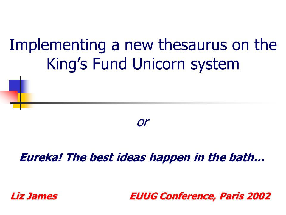 Implementing a new thesaurus on the King's Fund Unicorn system or Eureka! The best ideas happen in the bath… Liz James EUUG Conference, Paris 2002