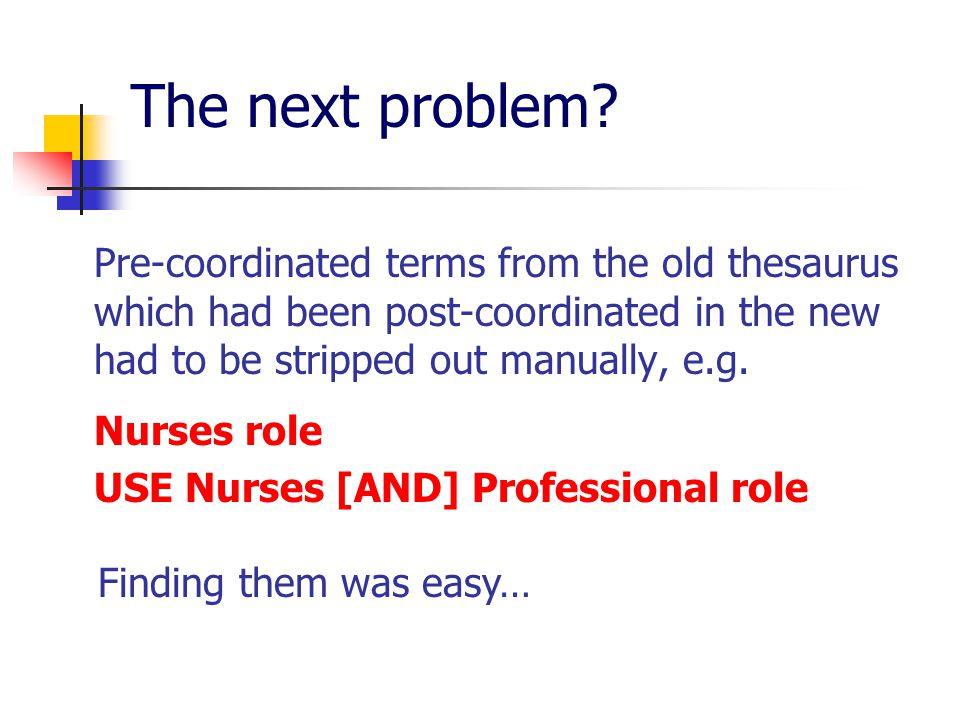 The next problem? Pre-coordinated terms from the old thesaurus which had been post-coordinated in the new had to be stripped out manually, e.g. Nurses