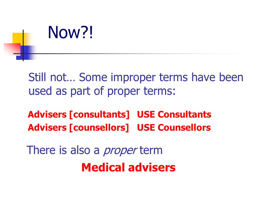 Now?! Still not… Some improper terms have been used as part of proper terms: Advisers [consultants] USE Consultants Advisers [counsellors] USE Counsel