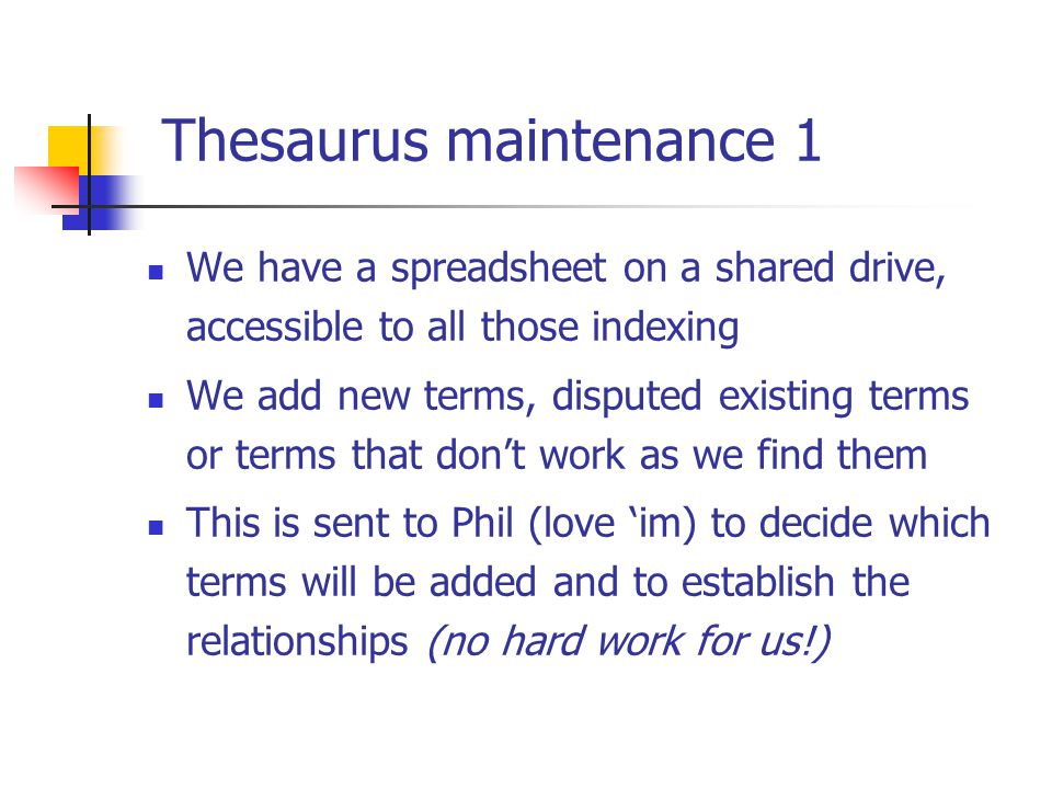 Thesaurus maintenance 1 We have a spreadsheet on a shared drive, accessible to all those indexing We add new terms, disputed existing terms or terms t