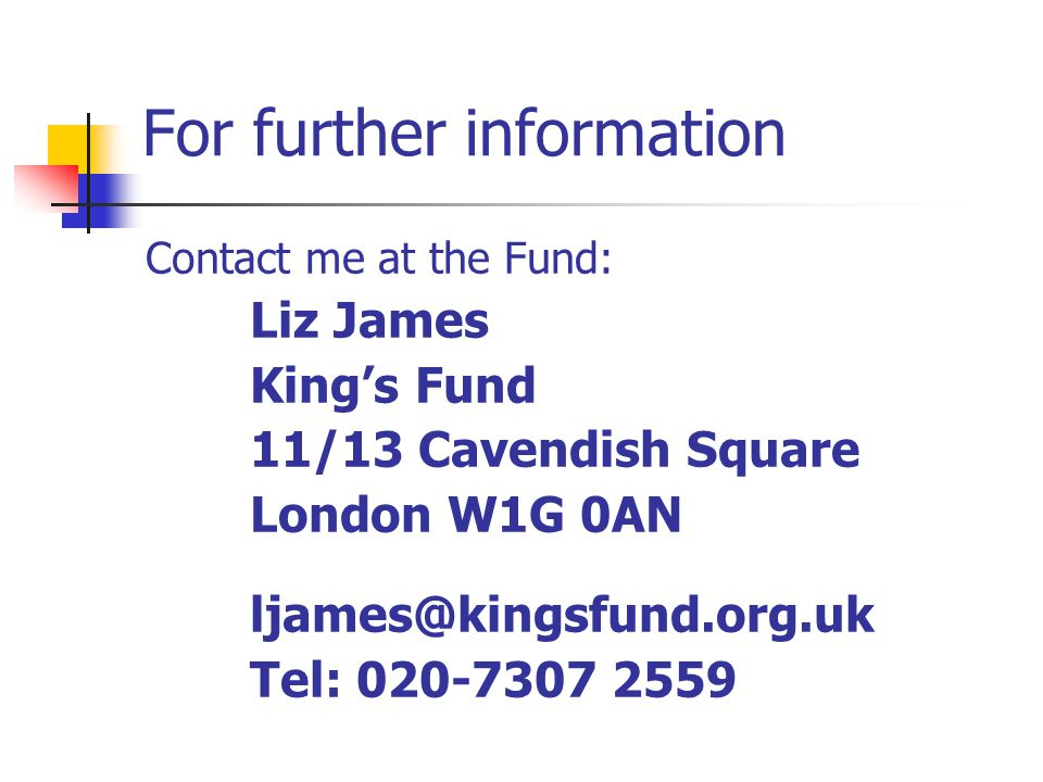 For further information Contact me at the Fund: Liz James King's Fund 11/13 Cavendish Square London W1G 0AN ljames@kingsfund.org.uk Tel: 020-7307 2559