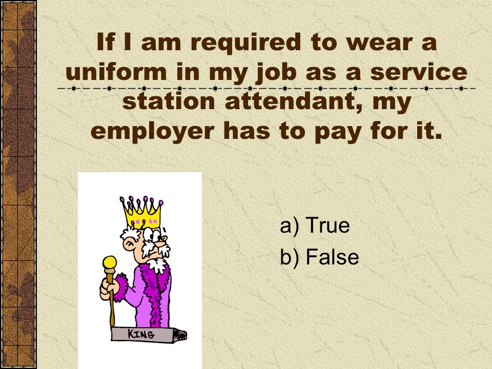 If I am required to wear a uniform in my job as a service station attendant, my employer has to pay for it.