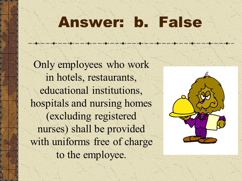 Answer: b. False Only employees who work in hotels, restaurants, educational institutions, hospitals and nursing homes (excluding registered nurses) s