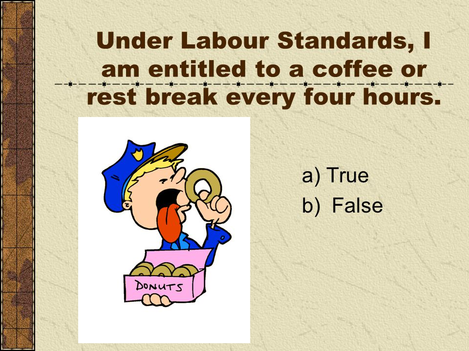 Under Labour Standards, I am entitled to a coffee or rest break every four hours. a) True b) False