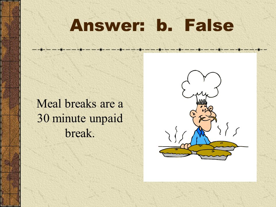 Answer: b. False Meal breaks are a 30 minute unpaid break.