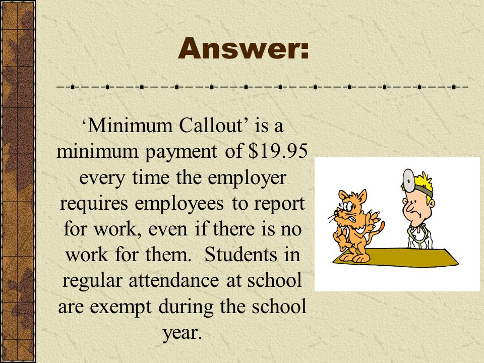 ' Minimum Callout' is a minimum payment of $19.95 every time the employer requires employees to report for work, even if there is no work for them.