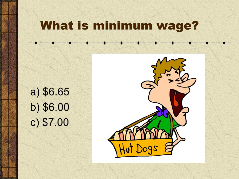 What is minimum wage a) $6.65 b) $6.00 c) $7.00