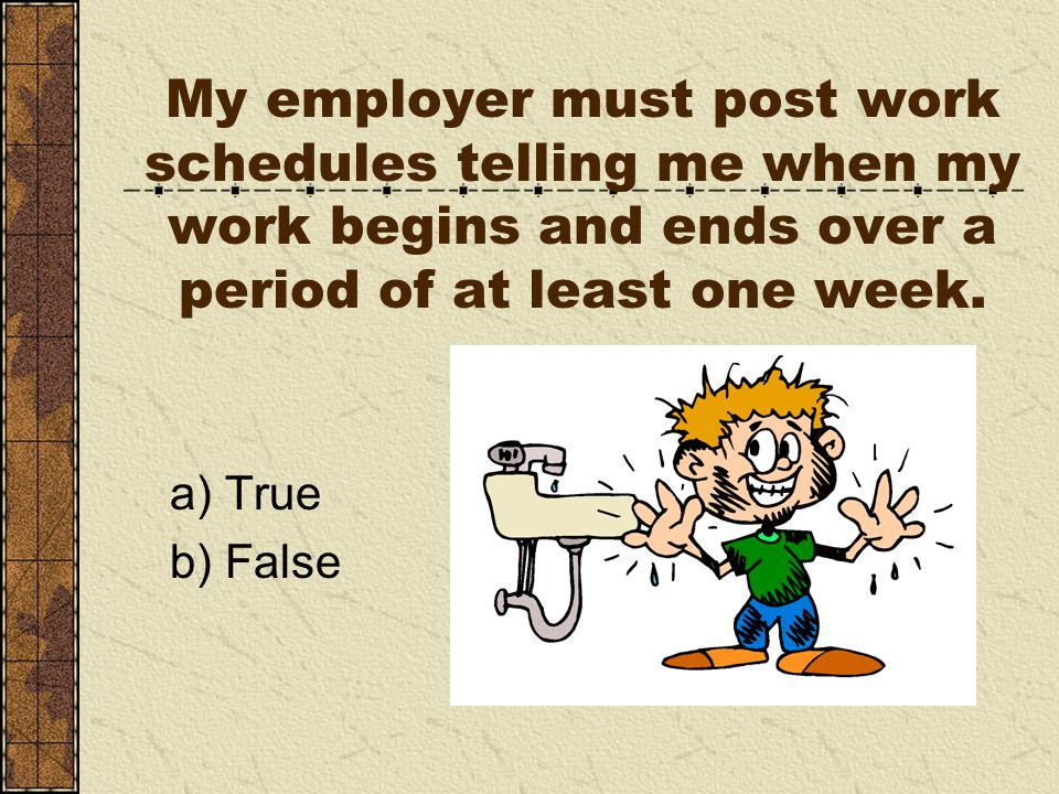 My employer must post work schedules telling me when my work begins and ends over a period of at least one week.