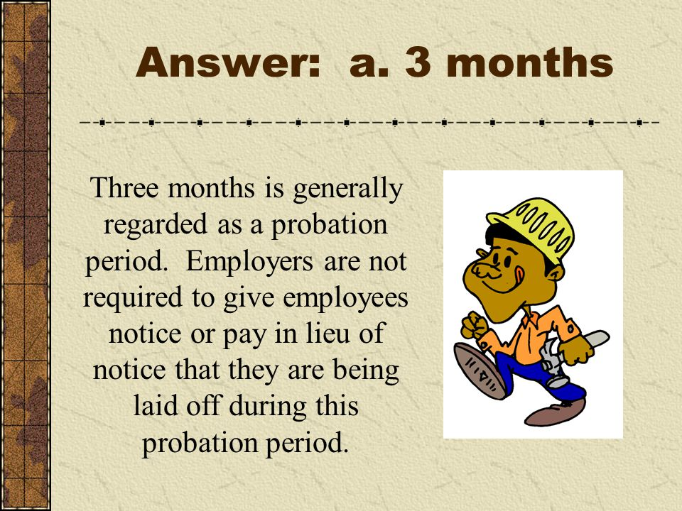 Answer: a. 3 months Three months is generally regarded as a probation period.