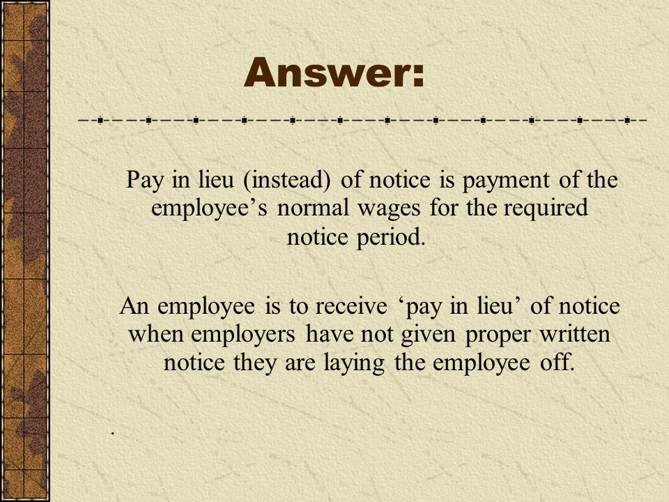 Pay in lieu (instead) of notice is payment of the employee's normal wages for the required notice period.