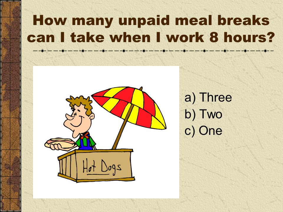 a) Three b) Two c) One How many unpaid meal breaks can I take when I work 8 hours