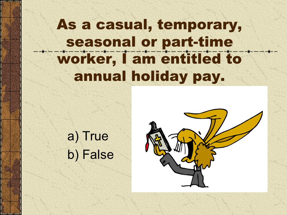 As a casual, temporary, seasonal or part-time worker, I am entitled to annual holiday pay.