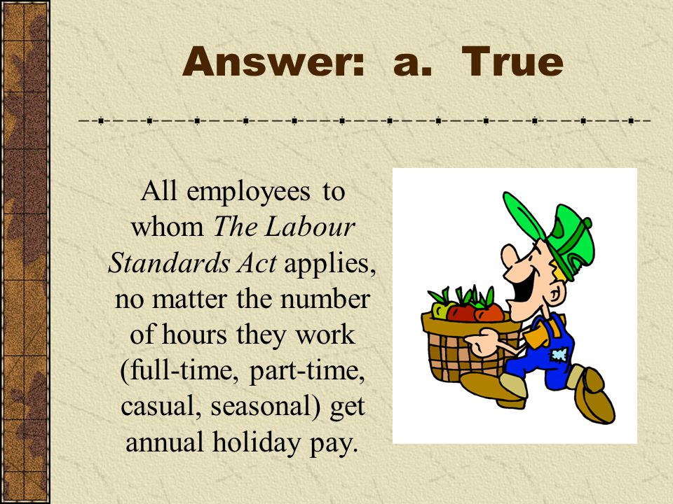 Answer: a. True All employees to whom The Labour Standards Act applies, no matter the number of hours they work (full-time, part-time, casual, seasona