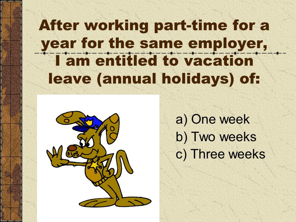 After working part-time for a year for the same employer, I am entitled to vacation leave (annual holidays) of: a) One week b) Two weeks c) Three weeks