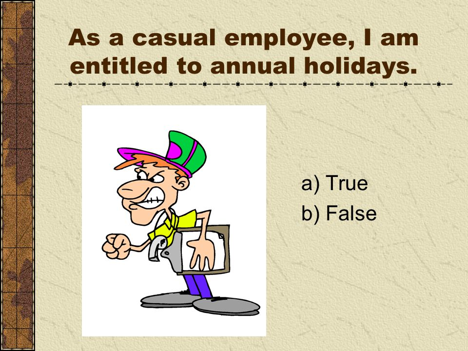 As a casual employee, I am entitled to annual holidays. a) True b) False