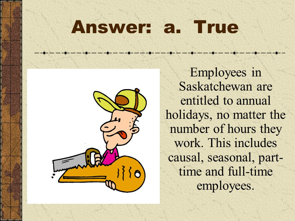 Answer: a. True Employees in Saskatchewan are entitled to annual holidays, no matter the number of hours they work. This includes causal, seasonal, pa
