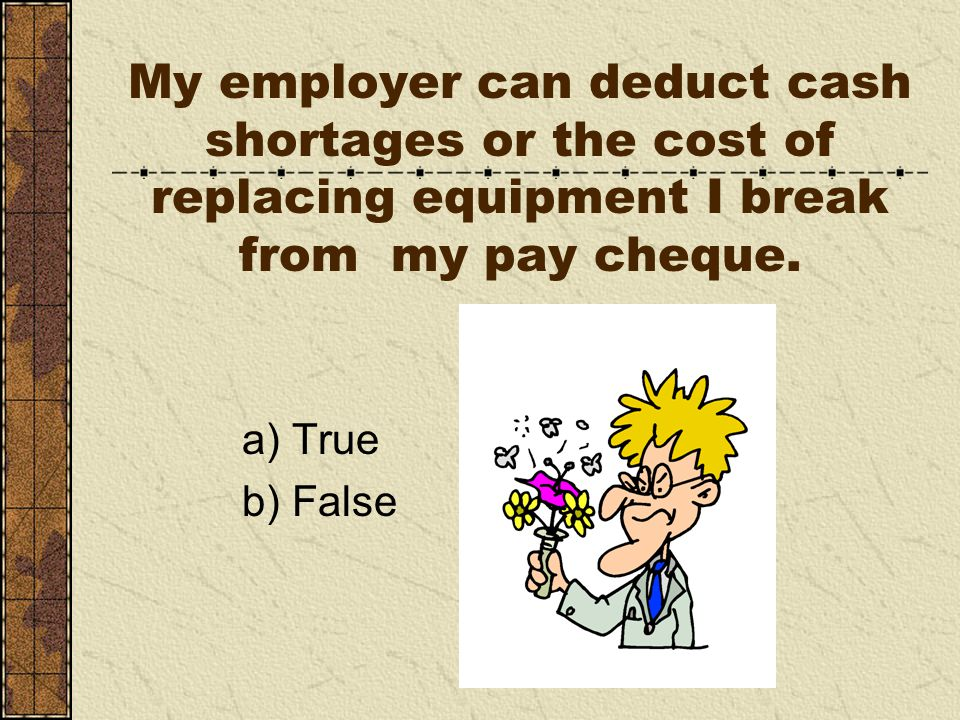 My employer can deduct cash shortages or the cost of replacing equipment I break from my pay cheque.