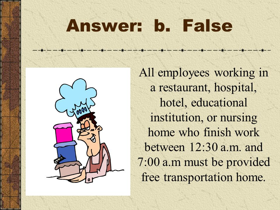 Answer: b. False All employees working in a restaurant, hospital, hotel, educational institution, or nursing home who finish work between 12:30 a.m. a
