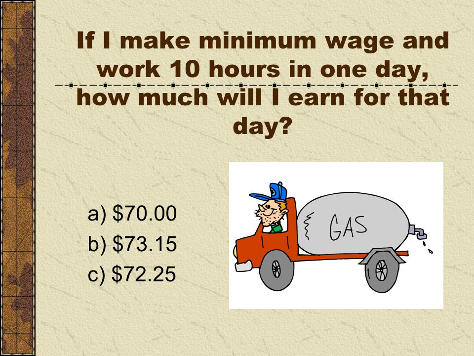 If I make minimum wage and work 10 hours in one day, how much will I earn for that day.