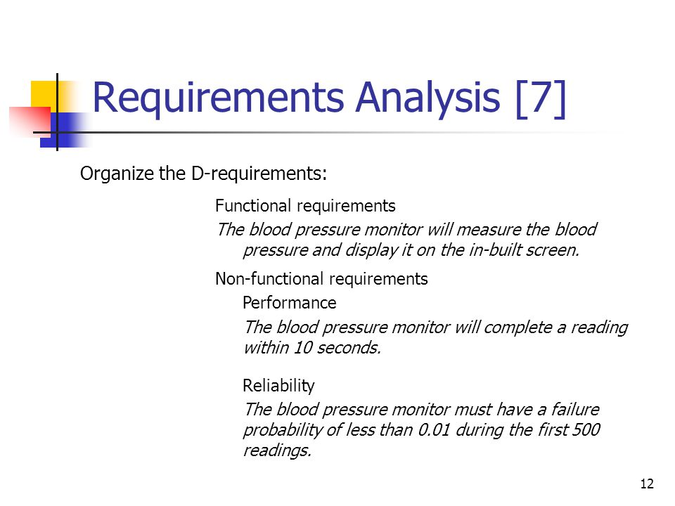 12 Requirements Analysis [7] Organize the D-requirements: Functional requirements The blood pressure monitor will measure the blood pressure and displ