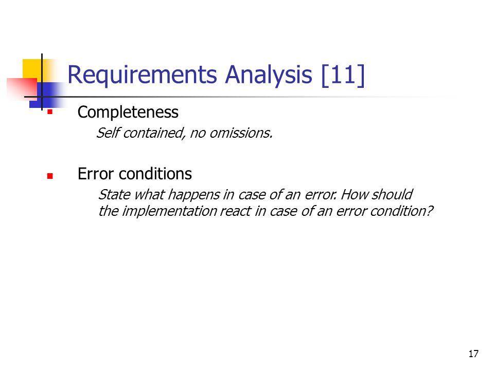 17 Requirements Analysis [11]  Completeness Self contained, no omissions. Error conditions State what happens in case of an error. How should the imp