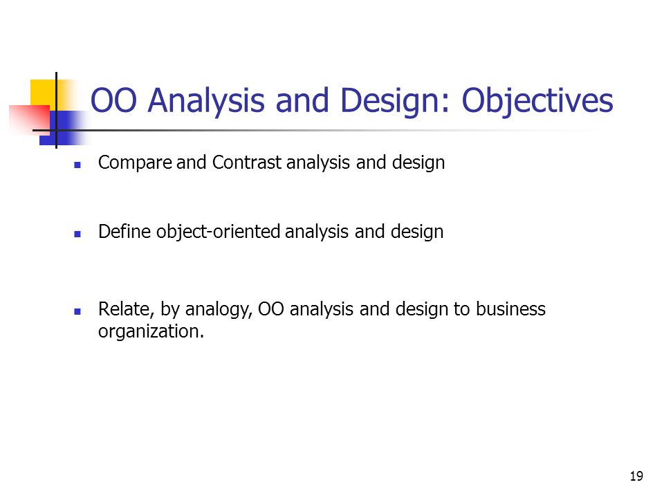 19 OO Analysis and Design: Objectives Compare and Contrast analysis and design Define object-oriented analysis and design Relate, by analogy, OO analy