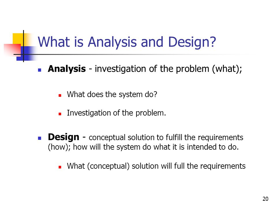 20 What is Analysis and Design? Analysis - investigation of the problem (what); Design - conceptual solution to fulfill the requirements (how); how wi